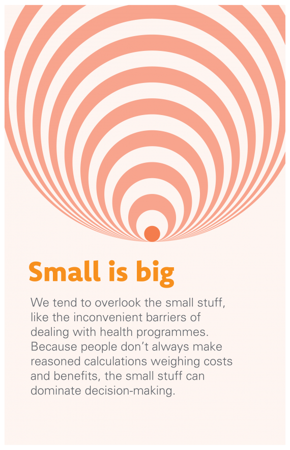 Small is big: We tend to overlook the small stuff, like the inconvenient barriers of dealing with health programmes. Because people don't always make reasoned calculations weighing costs and benefits, the small stuff can dominate decision-making.