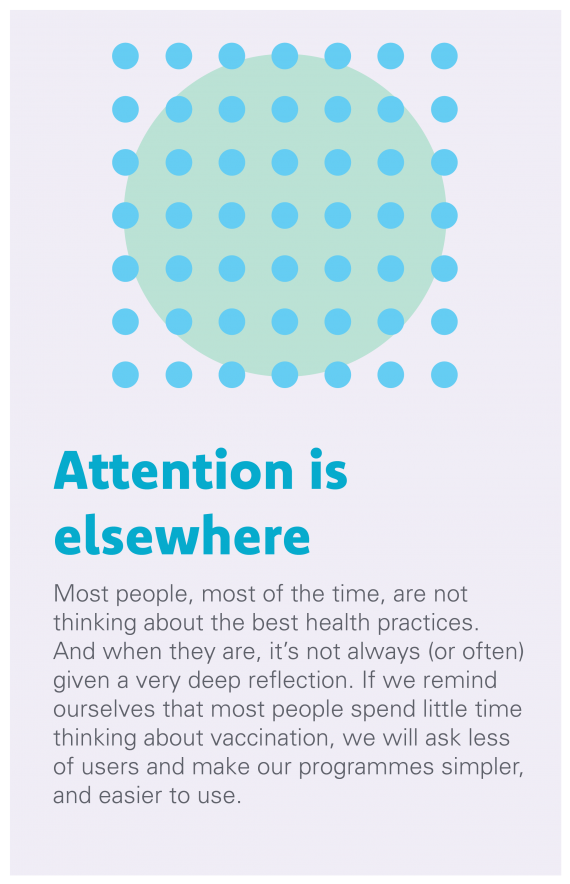 Attention is Elsewhere: Most people, most of the time, are not thinking about the best health practices. And when they are, it's not always (or often) given a very deep reflection. If we remind ourselves that most people spend little time thinking about vaccination, we will ask less of users and make our programmes simpler, and easier to use.